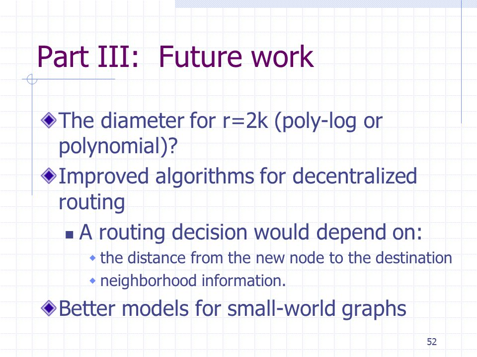 52 Part III: Future work The diameter for r=2k (poly-log or polynomial)? Improved algorithms for decentralized routing A routing decision would depend