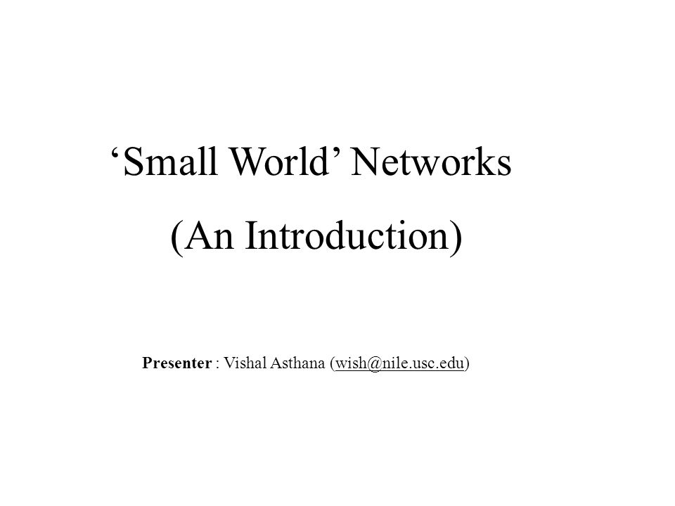 'Small World' Networks (An Introduction) Presenter : Vishal Asthana (wish@nile.usc.edu)