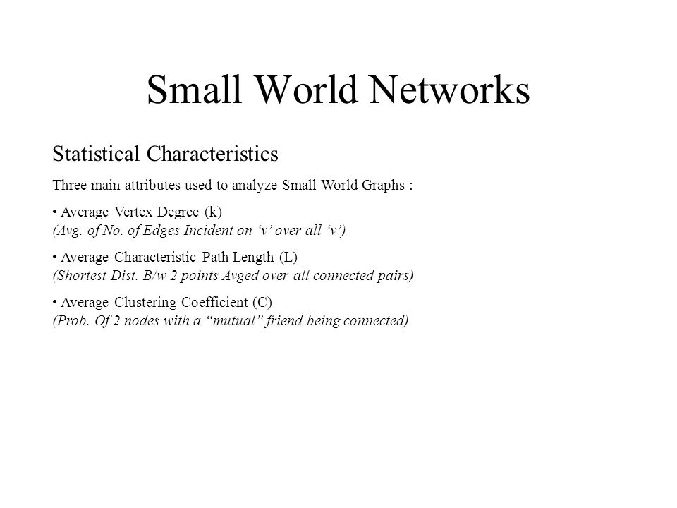 Small World Networks Statistical Characteristics Three main attributes used to analyze Small World Graphs : Average Vertex Degree (k) (Avg.
