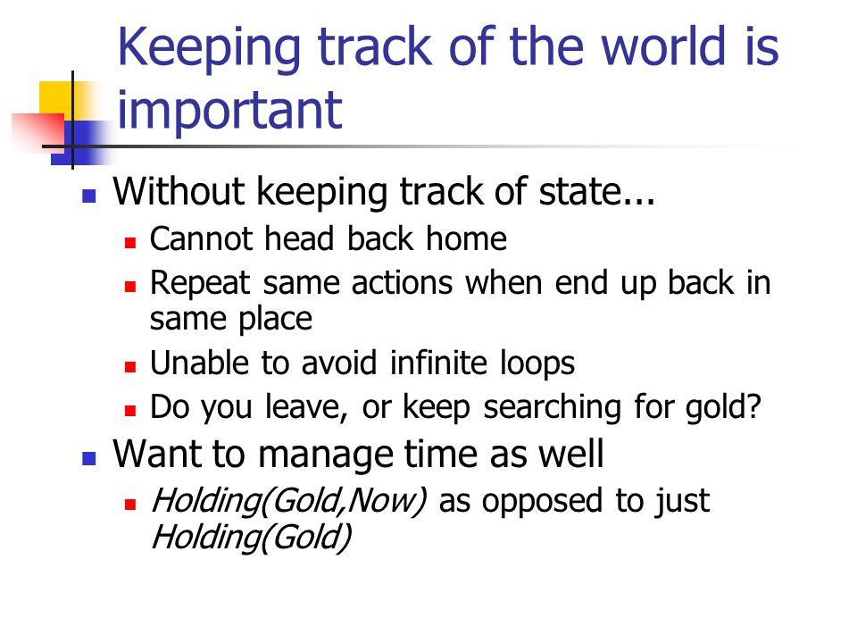 Keeping track of the world is important Without keeping track of state...