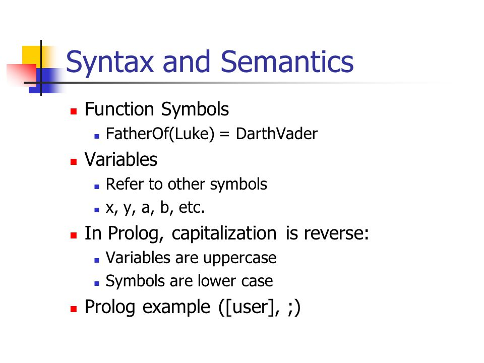 Syntax and Semantics Function Symbols FatherOf(Luke) = DarthVader Variables Refer to other symbols x, y, a, b, etc.