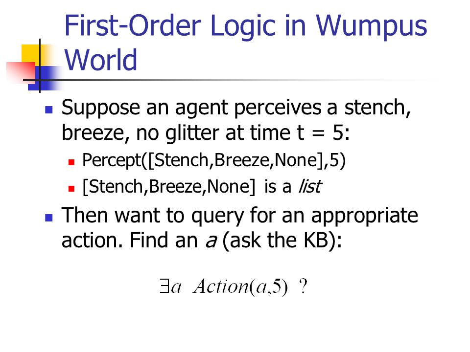 First-Order Logic in Wumpus World Suppose an agent perceives a stench, breeze, no glitter at time t = 5: Percept([Stench,Breeze,None],5) [Stench,Breeze,None] is a list Then want to query for an appropriate action.