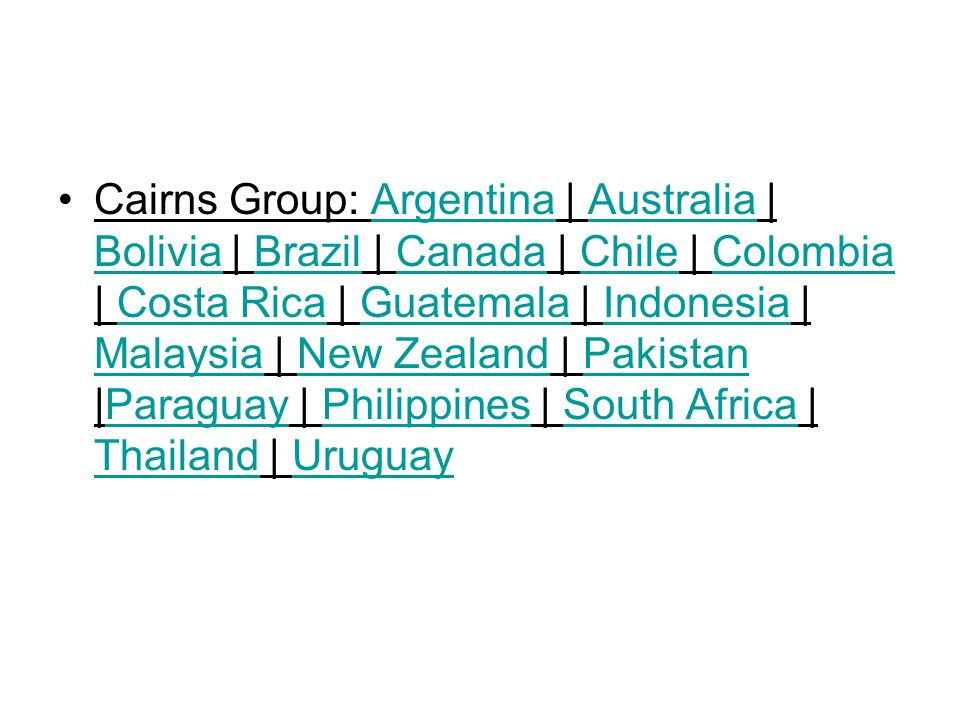 Cairns Group: Argentina | Australia | Bolivia | Brazil | Canada | Chile | Colombia | Costa Rica | Guatemala | Indonesia | Malaysia | New Zealand | Pakistan |Paraguay | Philippines | South Africa | Thailand | UruguayArgentinaAustralia BoliviaBrazilCanadaChileColombiaCosta RicaGuatemalaIndonesia MalaysiaNew ZealandPakistanParaguayPhilippinesSouth Africa ThailandUruguay