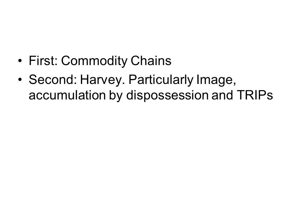First: Commodity Chains Second: Harvey. Particularly Image, accumulation by dispossession and TRIPs