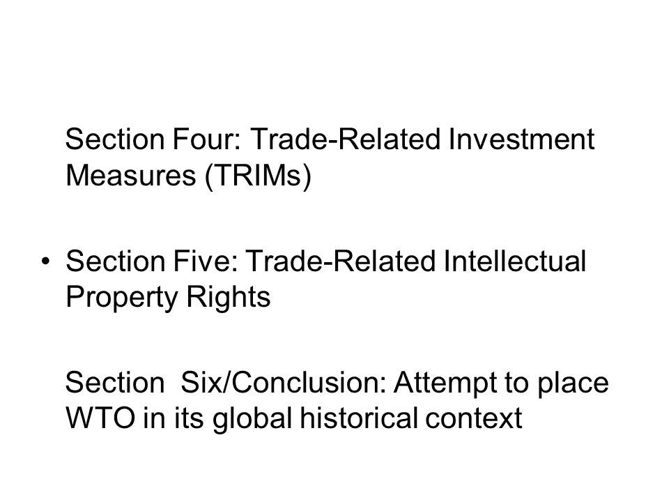 Section Four: Trade-Related Investment Measures (TRIMs) Section Five: Trade-Related Intellectual Property Rights Section Six/Conclusion: Attempt to place WTO in its global historical context