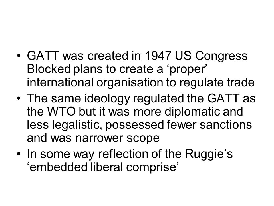 GATT was created in 1947 US Congress Blocked plans to create a 'proper' international organisation to regulate trade The same ideology regulated the GATT as the WTO but it was more diplomatic and less legalistic, possessed fewer sanctions and was narrower scope In some way reflection of the Ruggie's 'embedded liberal comprise'