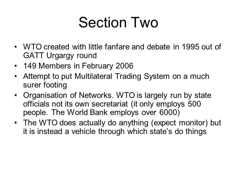 Section Two WTO created with little fanfare and debate in 1995 out of GATT Urgargy round 149 Members in February 2006 Attempt to put Multilateral Trading System on a much surer footing Organisation of Networks.