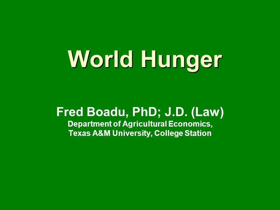 World Hunger Fred Boadu, PhD; J.D. (Law) Department of Agricultural Economics, Texas A&M University, College Station