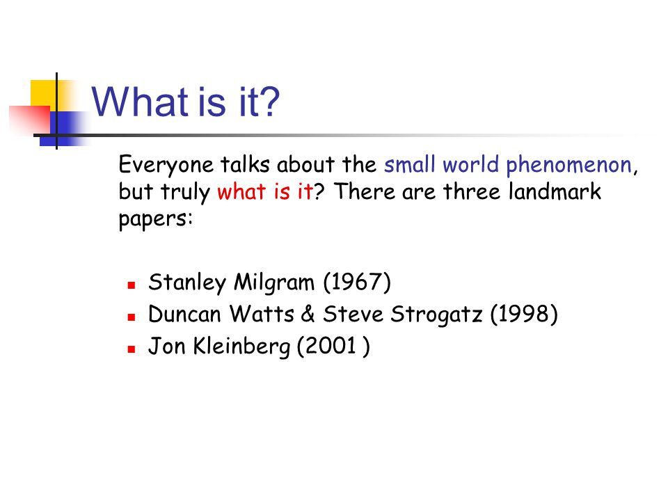 What is it? Everyone talks about the small world phenomenon, but truly what is it? There are three landmark papers: Stanley Milgram (1967) Duncan Watt