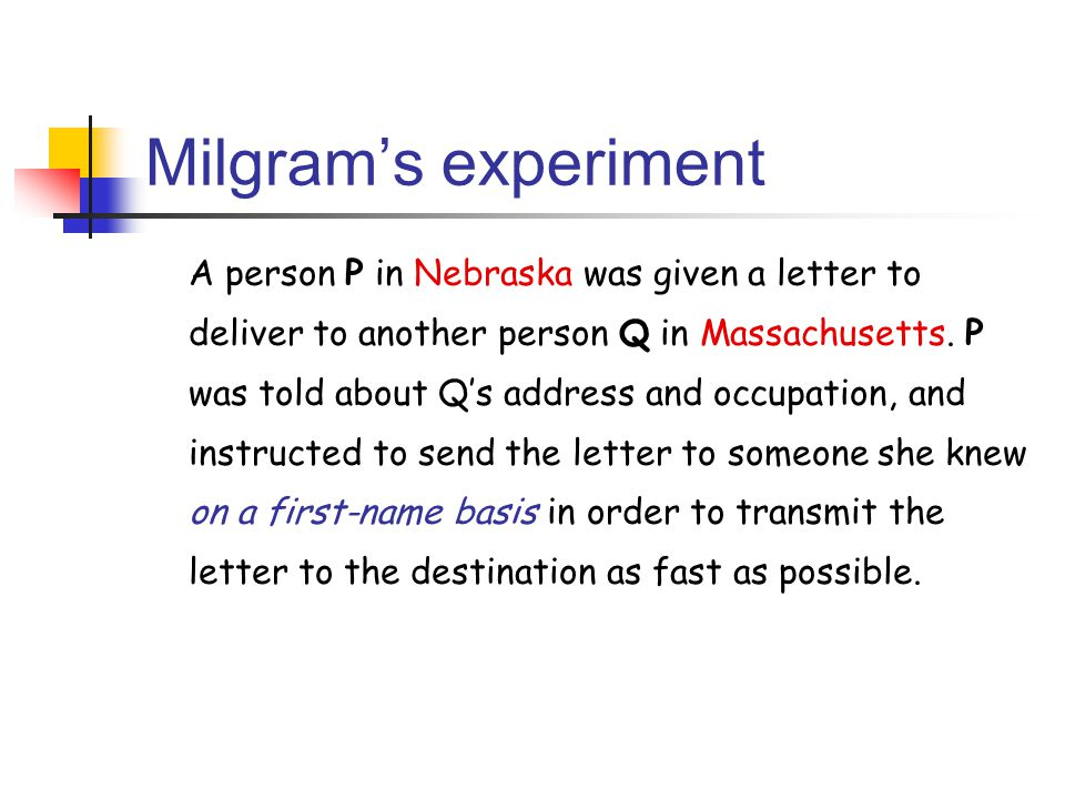Milgram's experiment A person P in Nebraska was given a letter to deliver to another person Q in Massachusetts. P was told about Q's address and occup