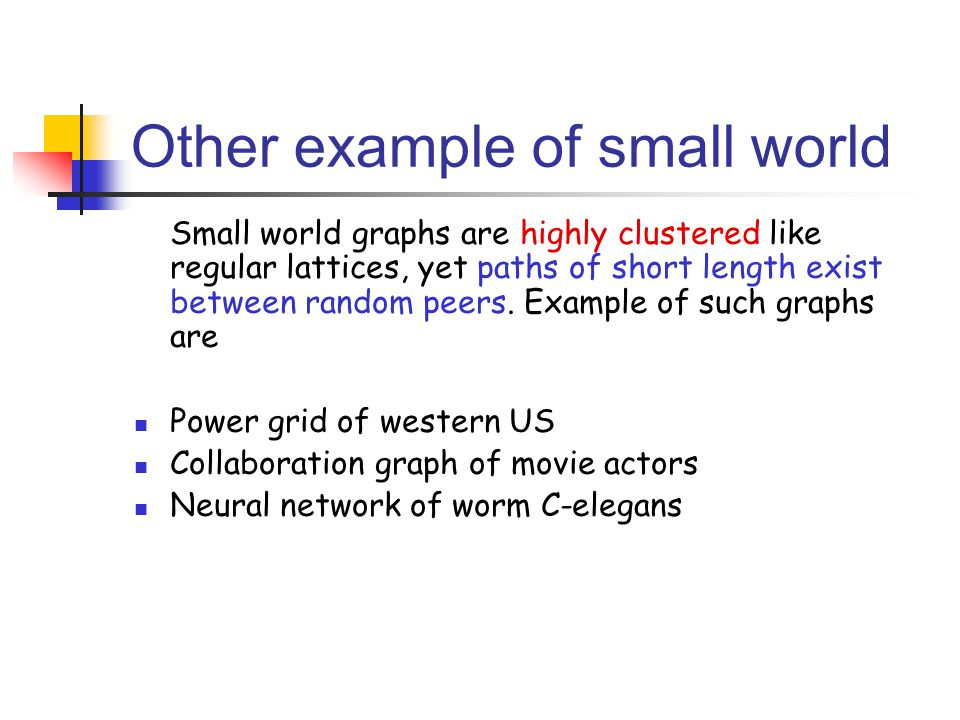 Other example of small world Small world graphs are highly clustered like regular lattices, yet paths of short length exist between random peers. Exam