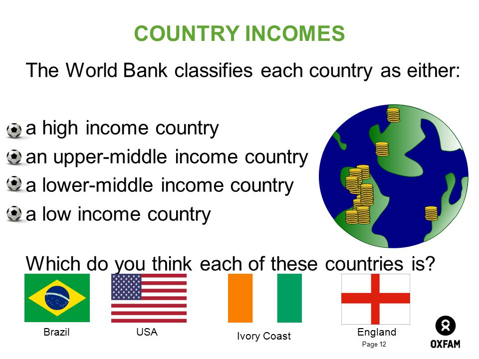 Page 12 COUNTRY INCOMES The World Bank classifies each country as either: a high income country an upper-middle income country a lower-middle income c