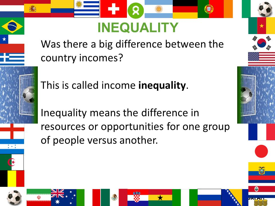 Page 14 Was there a big difference between the country incomes? This is called income inequality. Inequality means the difference in resources or oppo