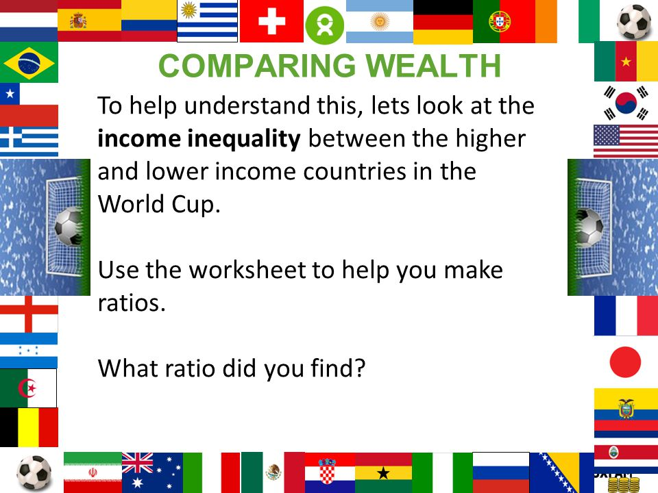 Page 17 To help understand this, lets look at the income inequality between the higher and lower income countries in the World Cup. Use the worksheet