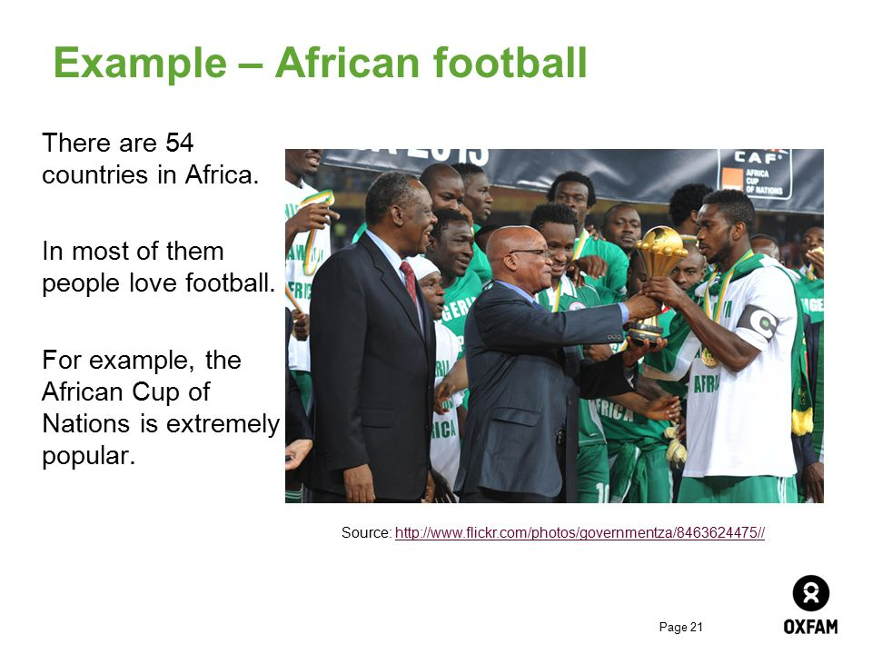Page 21 Example – African football There are 54 countries in Africa. In most of them people love football. For example, the African Cup of Nations is