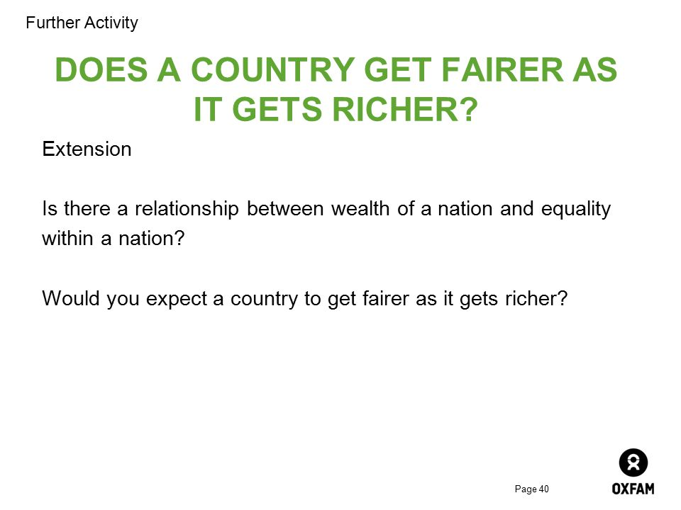 Page 40 DOES A COUNTRY GET FAIRER AS IT GETS RICHER? Extension Is there a relationship between wealth of a nation and equality within a nation? Would