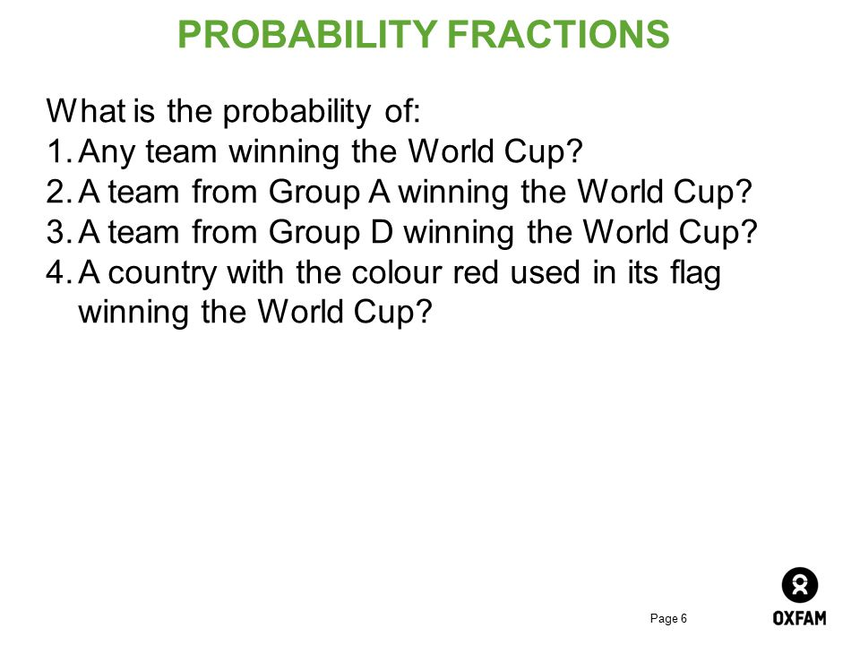Page 6 PROBABILITY FRACTIONS What is the probability of: 1.Any team winning the World Cup? 2.A team from Group A winning the World Cup? 3.A team from