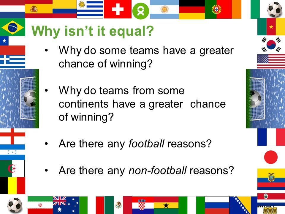 Page 9 Why do some teams have a greater chance of winning? Why do teams from some continents have a greater chance of winning? Are there any football
