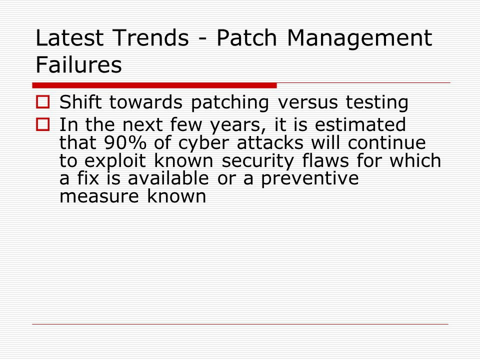 Latest Trends - Patch Management Failures  Shift towards patching versus testing  In the next few years, it is estimated that 90% of cyber attacks will continue to exploit known security flaws for which a fix is available or a preventive measure known