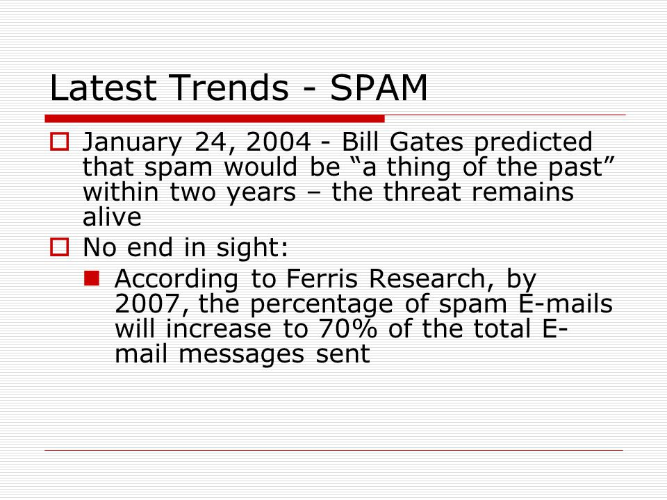 Latest Trends - SPAM  January 24, 2004 - Bill Gates predicted that spam would be a thing of the past within two years – the threat remains alive  No end in sight: According to Ferris Research, by 2007, the percentage of spam E-mails will increase to 70% of the total E- mail messages sent