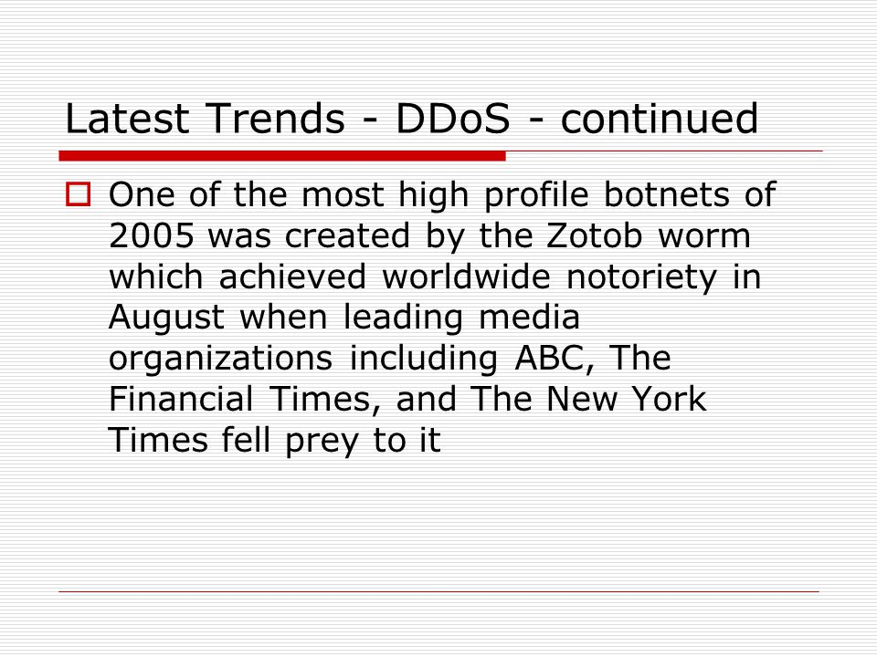 Latest Trends - DDoS - continued  One of the most high profile botnets of 2005 was created by the Zotob worm which achieved worldwide notoriety in August when leading media organizations including ABC, The Financial Times, and The New York Times fell prey to it