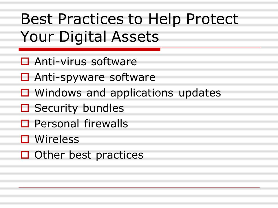 Best Practices to Help Protect Your Digital Assets  Anti-virus software  Anti-spyware software  Windows and applications updates  Security bundles  Personal firewalls  Wireless  Other best practices