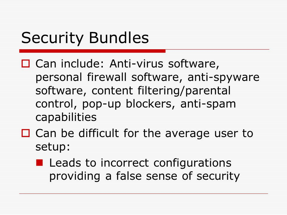 Security Bundles  Can include: Anti-virus software, personal firewall software, anti-spyware software, content filtering/parental control, pop-up blockers, anti-spam capabilities  Can be difficult for the average user to setup: Leads to incorrect configurations providing a false sense of security