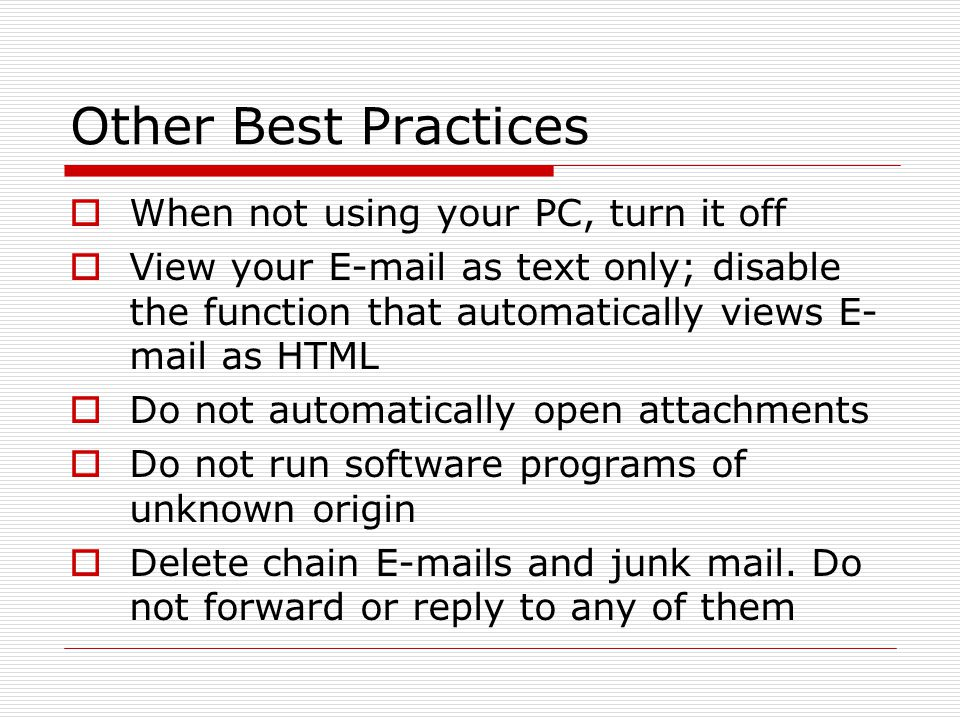 Other Best Practices  When not using your PC, turn it off  View your E-mail as text only; disable the function that automatically views E- mail as HTML  Do not automatically open attachments  Do not run software programs of unknown origin  Delete chain E-mails and junk mail.