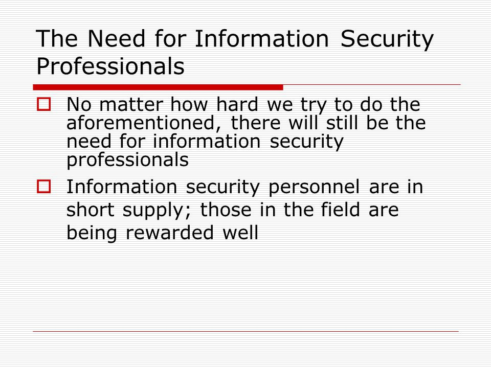 The Need for Information Security Professionals  No matter how hard we try to do the aforementioned, there will still be the need for information security professionals  Information security personnel are in short supply; those in the field are being rewarded well