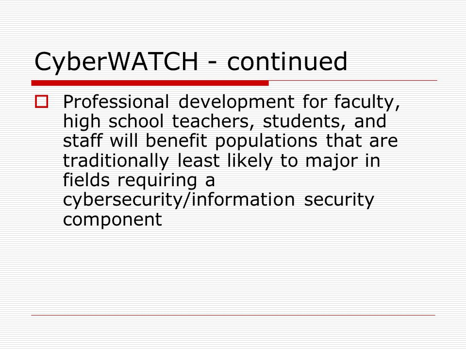 CyberWATCH - continued  Professional development for faculty, high school teachers, students, and staff will benefit populations that are traditionally least likely to major in fields requiring a cybersecurity/information security component