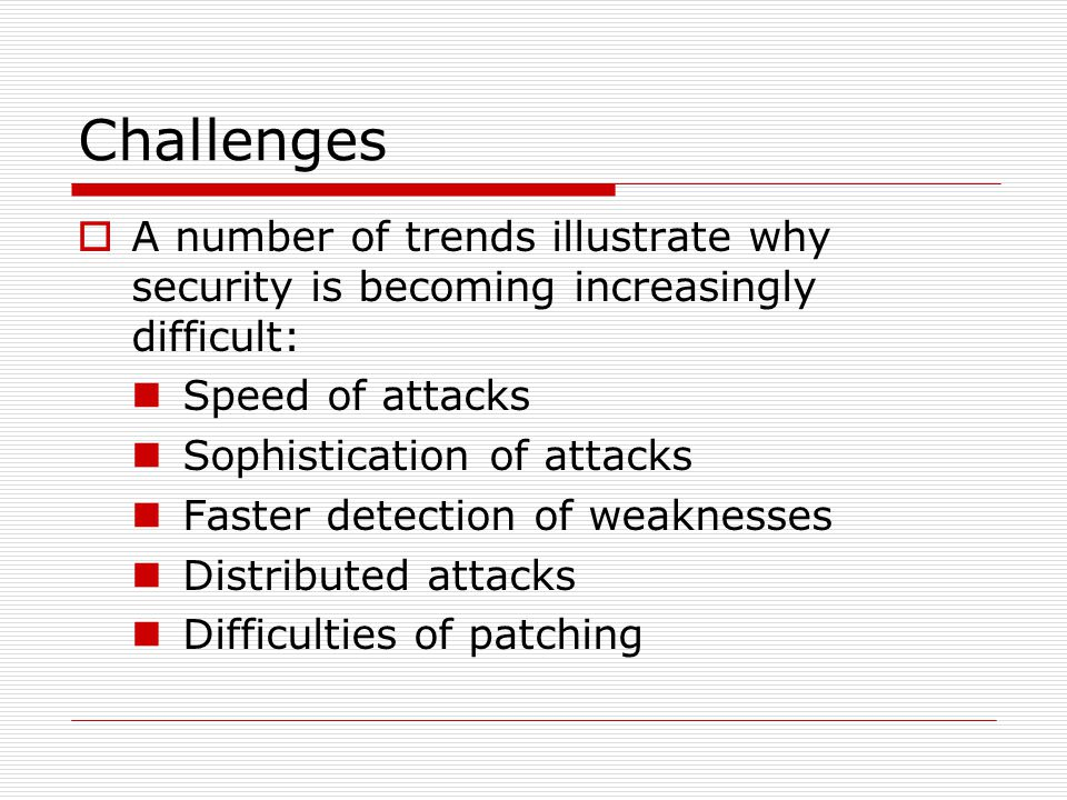 Challenges  A number of trends illustrate why security is becoming increasingly difficult: Speed of attacks Sophistication of attacks Faster detection of weaknesses Distributed attacks Difficulties of patching