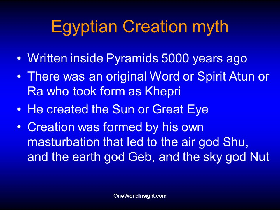 OneWorldInsight.com Egyptian Creation myth Written inside Pyramids 5000 years ago There was an original Word or Spirit Atun or Ra who took form as Khe