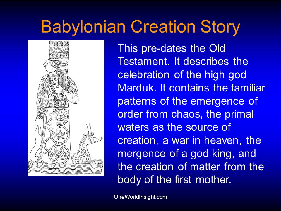 OneWorldInsight.com Babylonian Creation Story This pre-dates the Old Testament. It describes the celebration of the high god Marduk. It contains the f