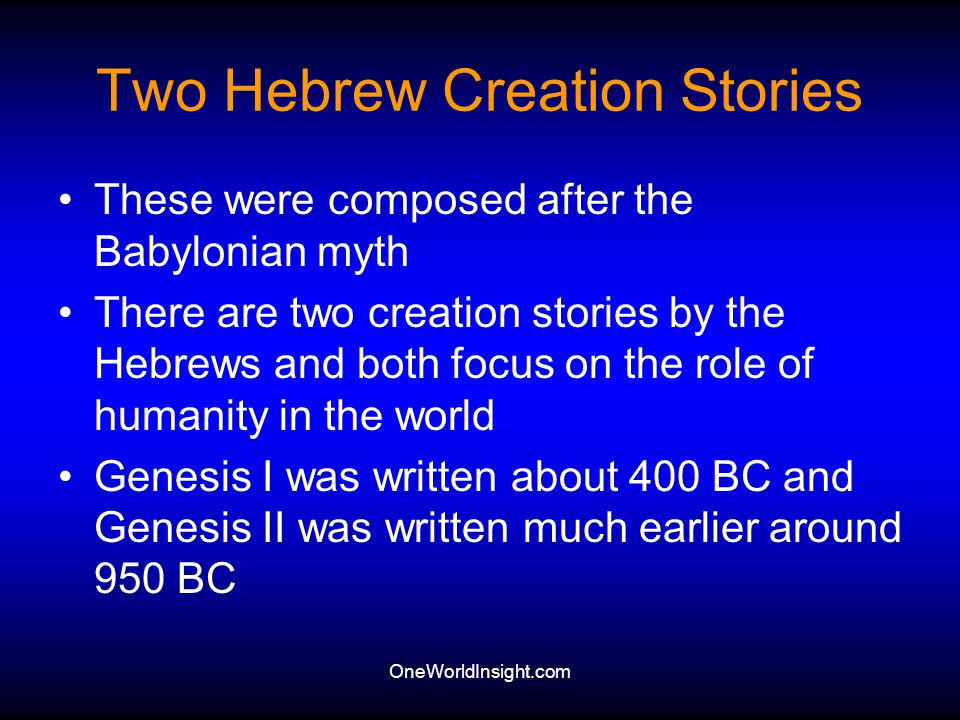 OneWorldInsight.com Two Hebrew Creation Stories These were composed after the Babylonian myth There are two creation stories by the Hebrews and both f
