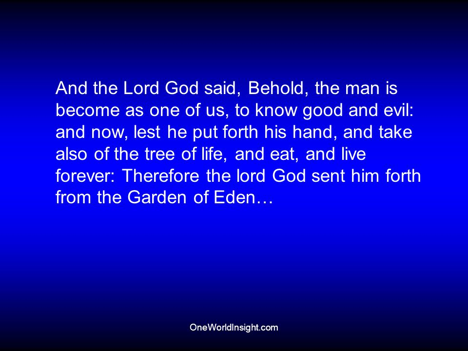 OneWorldInsight.com And the Lord God said, Behold, the man is become as one of us, to know good and evil: and now, lest he put forth his hand, and tak