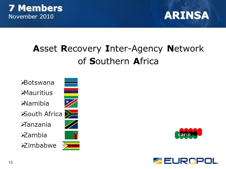 15 7 Members 7 Members November 2010 ARINSA Asset Recovery Inter-Agency Network of Southern Africa  Botswana  Mauritius  Namibia  South Africa  T