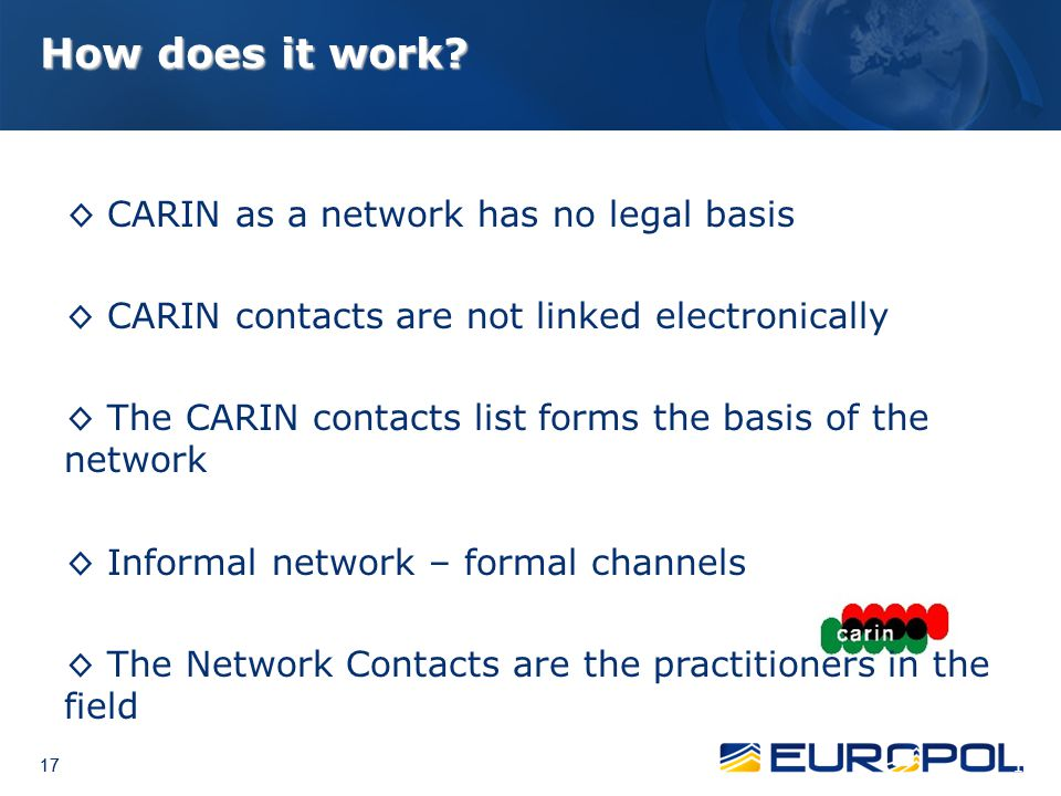 17 How does it work? ◊ CARIN as a network has no legal basis ◊ CARIN contacts are not linked electronically ◊ The CARIN contacts list forms the basis