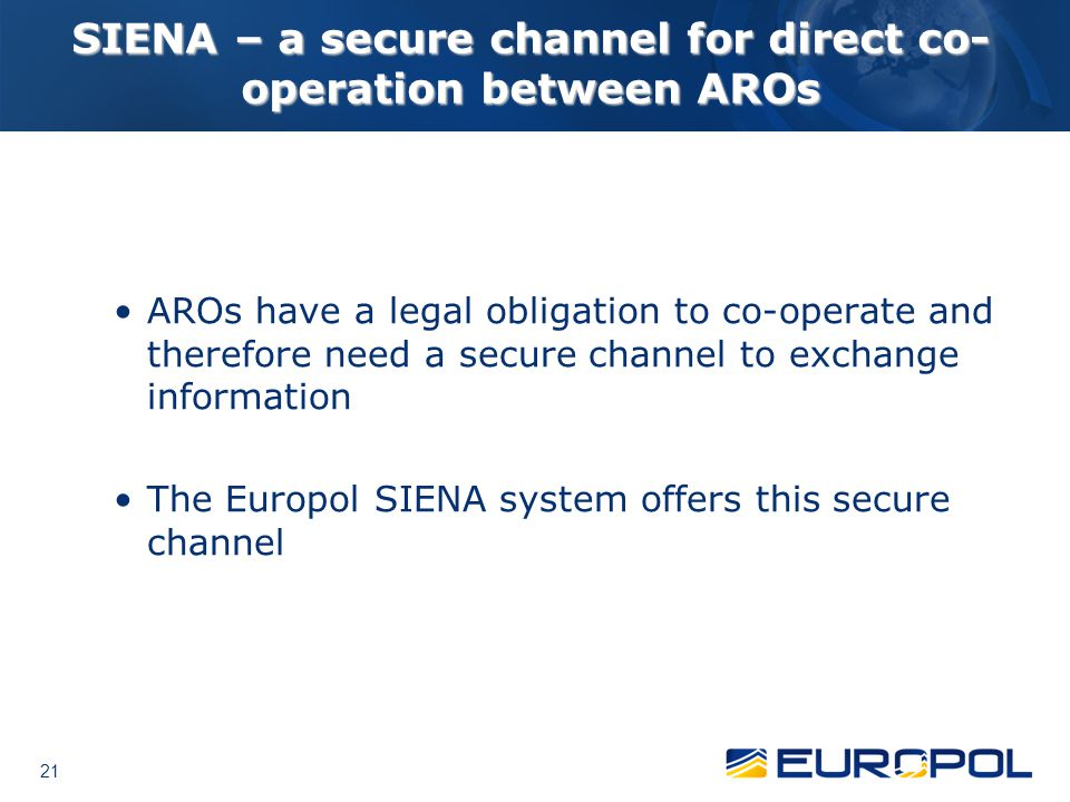 21 SIENA – a secure channel for direct co- operation between AROs AROs have a legal obligation to co-operate and therefore need a secure channel to ex