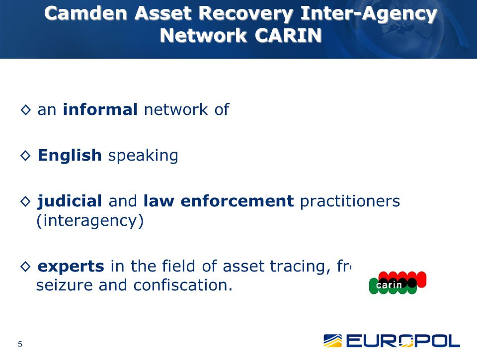5 5 5 Camden Asset Recovery Inter-Agency Network CARIN ◊ an informal network of ◊ English speaking ◊ judicial and law enforcement practitioners (inter