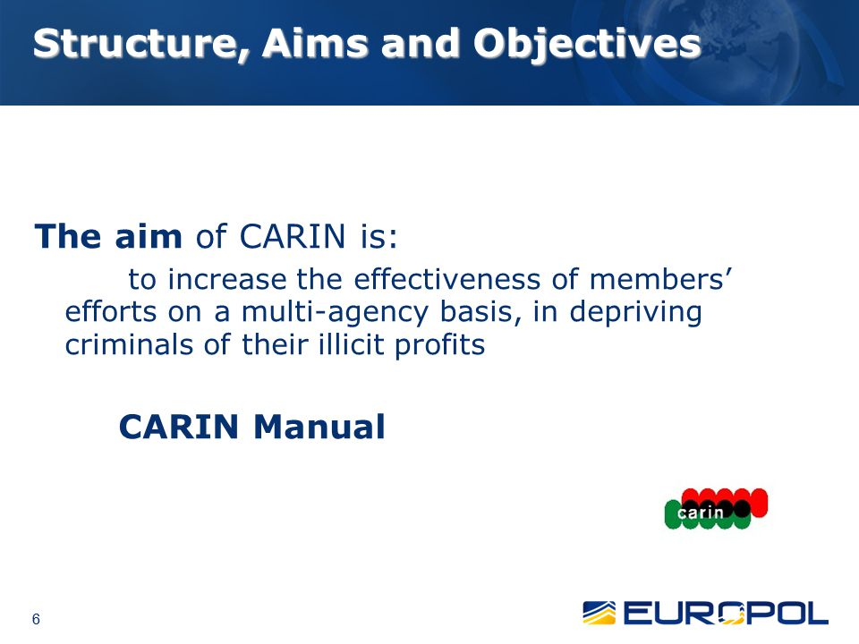 6 6 6 Structure, Aims and Objectives The aim of CARIN is: to increase the effectiveness of members' efforts on a multi-agency basis, in depriving crim