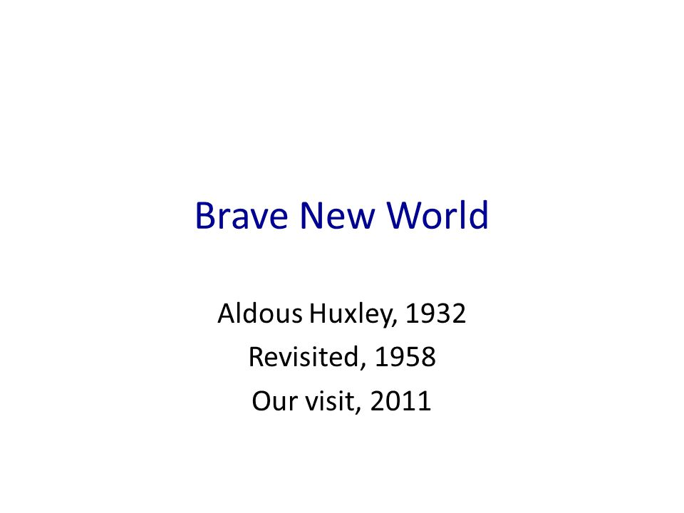 Brave New World Aldous Huxley, 1932 Revisited, 1958 Our visit, 2011