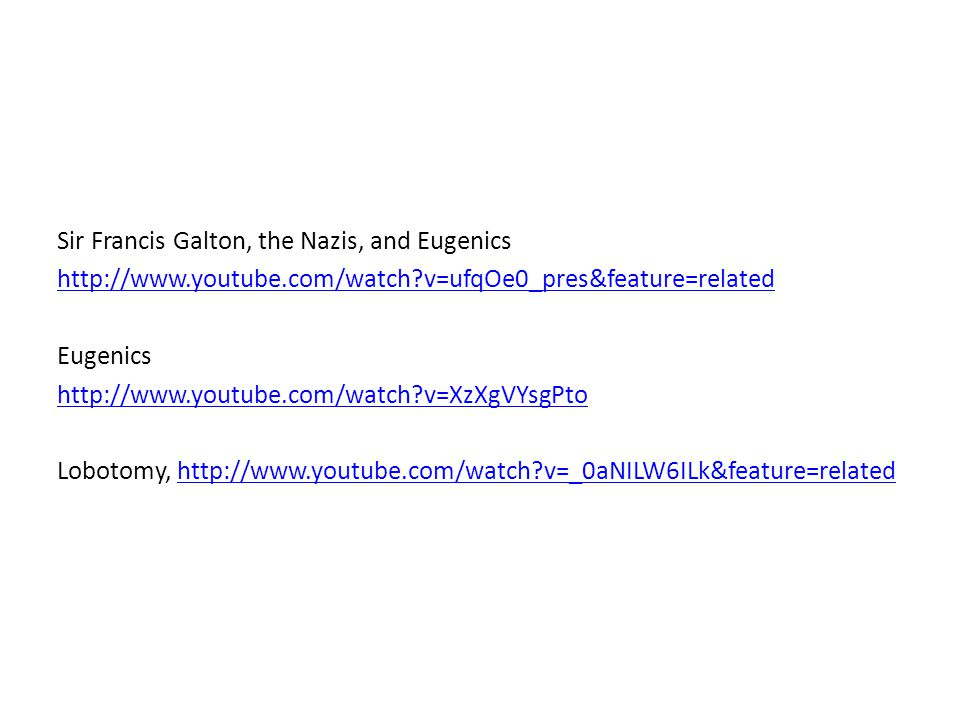 Sir Francis Galton, the Nazis, and Eugenics http://www.youtube.com/watch?v=ufqOe0_pres&feature=related Eugenics http://www.youtube.com/watch?v=XzXgVYs