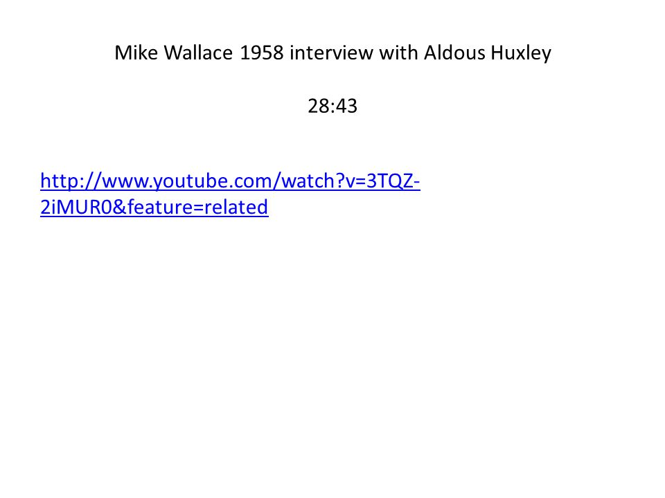 Mike Wallace 1958 interview with Aldous Huxley 28:43 http://www.youtube.com/watch v=3TQZ- 2iMUR0&feature=related