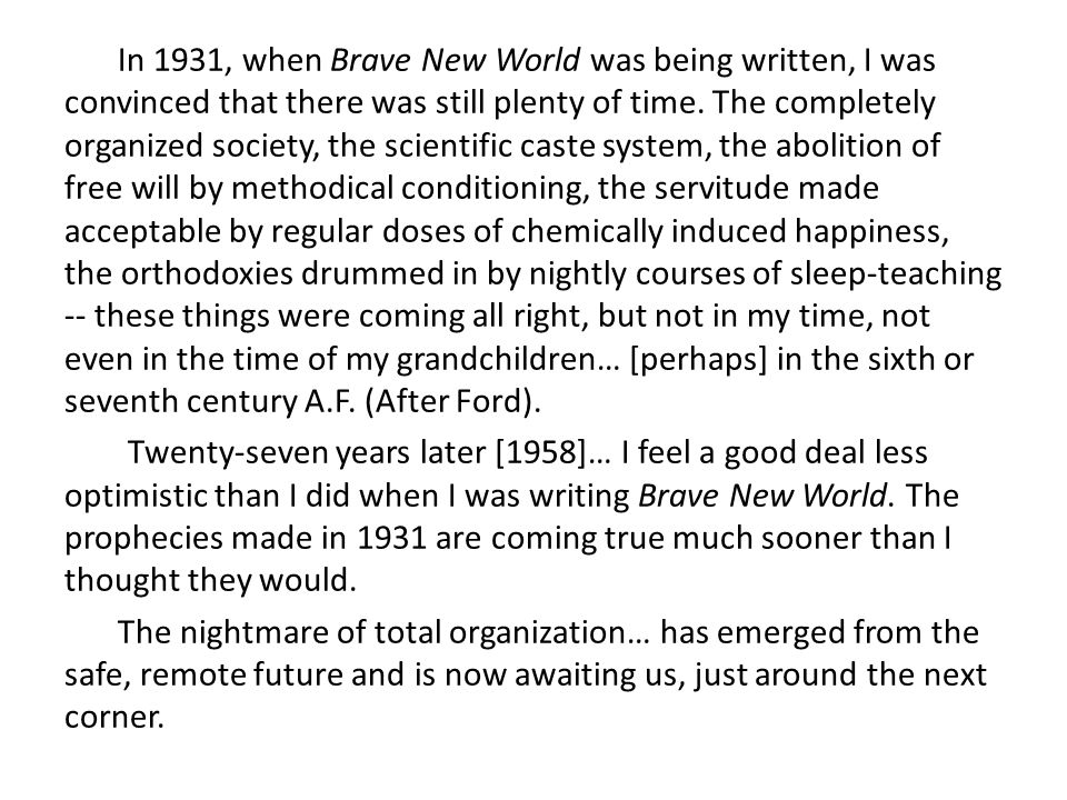 In 1931, when Brave New World was being written, I was convinced that there was still plenty of time. The completely organized society, the scientific