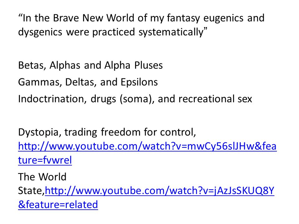 In the Brave New World of my fantasy eugenics and dysgenics were practiced systematically Betas, Alphas and Alpha Pluses Gammas, Deltas, and Epsilons Indoctrination, drugs (soma), and recreational sex Dystopia, trading freedom for control, http://www.youtube.com/watch v=mwCy56slJHw&fea ture=fvwrel http://www.youtube.com/watch v=mwCy56slJHw&fea ture=fvwrel The World State,http://www.youtube.com/watch v=jAzJsSKUQ8Y &feature=relatedhttp://www.youtube.com/watch v=jAzJsSKUQ8Y &feature=related