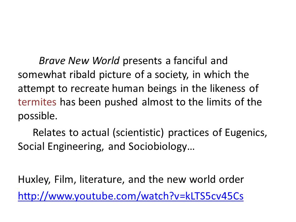 Brave New World presents a fanciful and somewhat ribald picture of a society, in which the attempt to re­create human beings in the likeness of termit