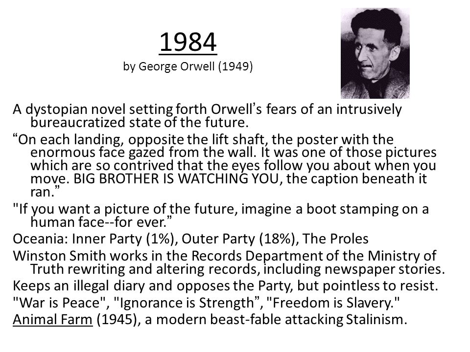 1984 by George Orwell (1949) A dystopian novel setting forth Orwell's fears of an intrusively bureaucratized state of the future.