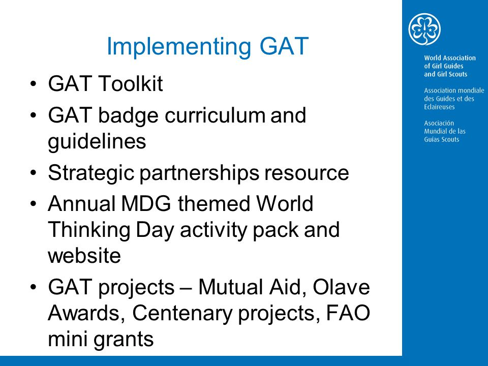 Implementing GAT GAT Toolkit GAT badge curriculum and guidelines Strategic partnerships resource Annual MDG themed World Thinking Day activity pack and website GAT projects – Mutual Aid, Olave Awards, Centenary projects, FAO mini grants