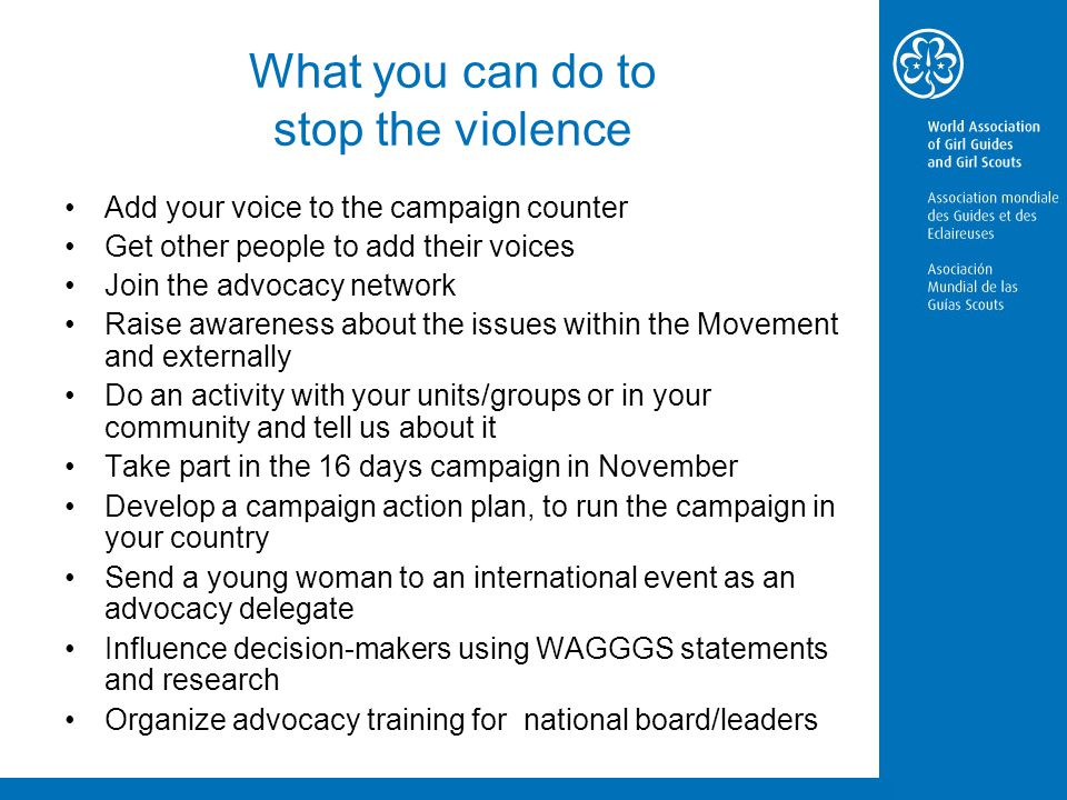 What you can do to stop the violence Add your voice to the campaign counter Get other people to add their voices Join the advocacy network Raise awareness about the issues within the Movement and externally Do an activity with your units/groups or in your community and tell us about it Take part in the 16 days campaign in November Develop a campaign action plan, to run the campaign in your country Send a young woman to an international event as an advocacy delegate Influence decision-makers using WAGGGS statements and research Organize advocacy training for national board/leaders