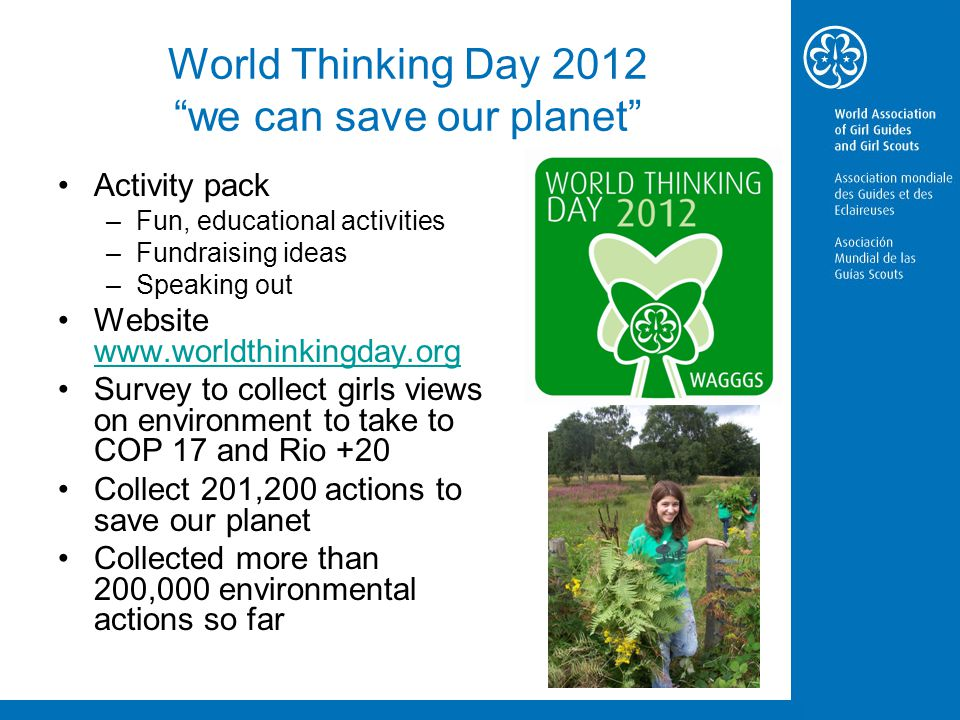 World Thinking Day 2012 we can save our planet Activity pack –Fun, educational activities –Fundraising ideas –Speaking out Website www.worldthinkingday.org www.worldthinkingday.org Survey to collect girls views on environment to take to COP 17 and Rio +20 Collect 201,200 actions to save our planet Collected more than 200,000 environmental actions so far